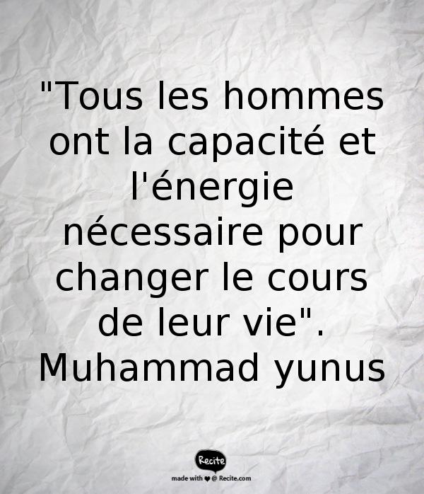 """""""Tous les hommes ont la capacité et l'énergie nécessaire pour changer le cours de leur vie"""". Muhammad yunus"""